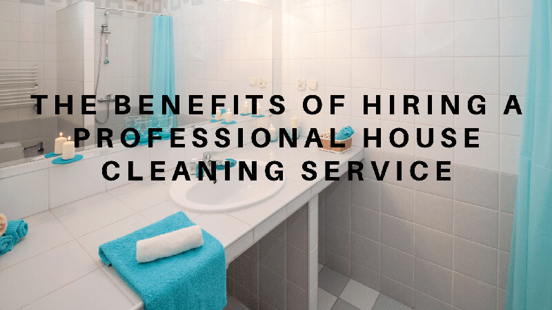 Benefits of Hiring a Professional House Cleaning Service
